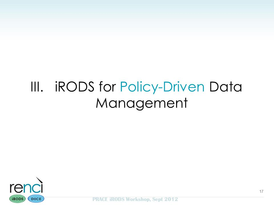 III. iRODS for Policy-Driven Data Management 17 PRACE iRODS Workshop, Sept 2012