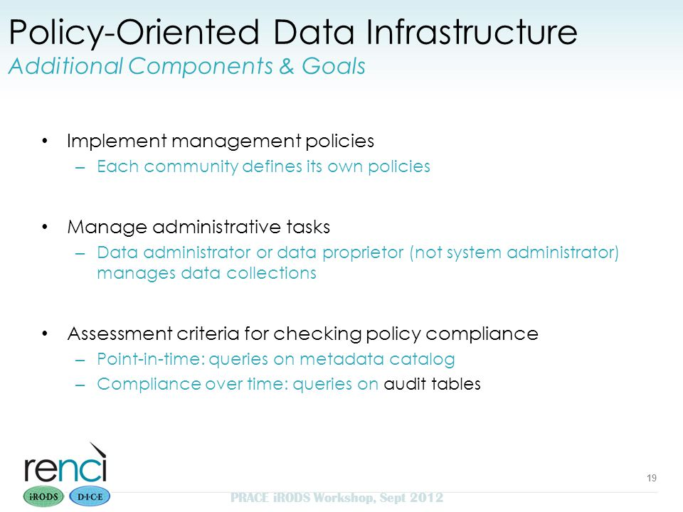 Policy-Oriented Data Infrastructure Additional Components & Goals Implement management policies – Each community defines its own policies Manage administrative tasks – Data administrator or data proprietor (not system administrator) manages data collections Assessment criteria for checking policy compliance – Point-in-time: queries on metadata catalog – Compliance over time: queries on audit tables 19 PRACE iRODS Workshop, Sept 2012