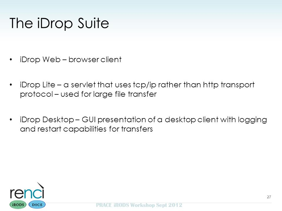 The iDrop Suite iDrop Web – browser client iDrop Lite – a servlet that uses tcp/ip rather than http transport protocol – used for large file transfer iDrop Desktop – GUI presentation of a desktop client with logging and restart capabilities for transfers PRACE iRODS Workshop Sept 2012 27