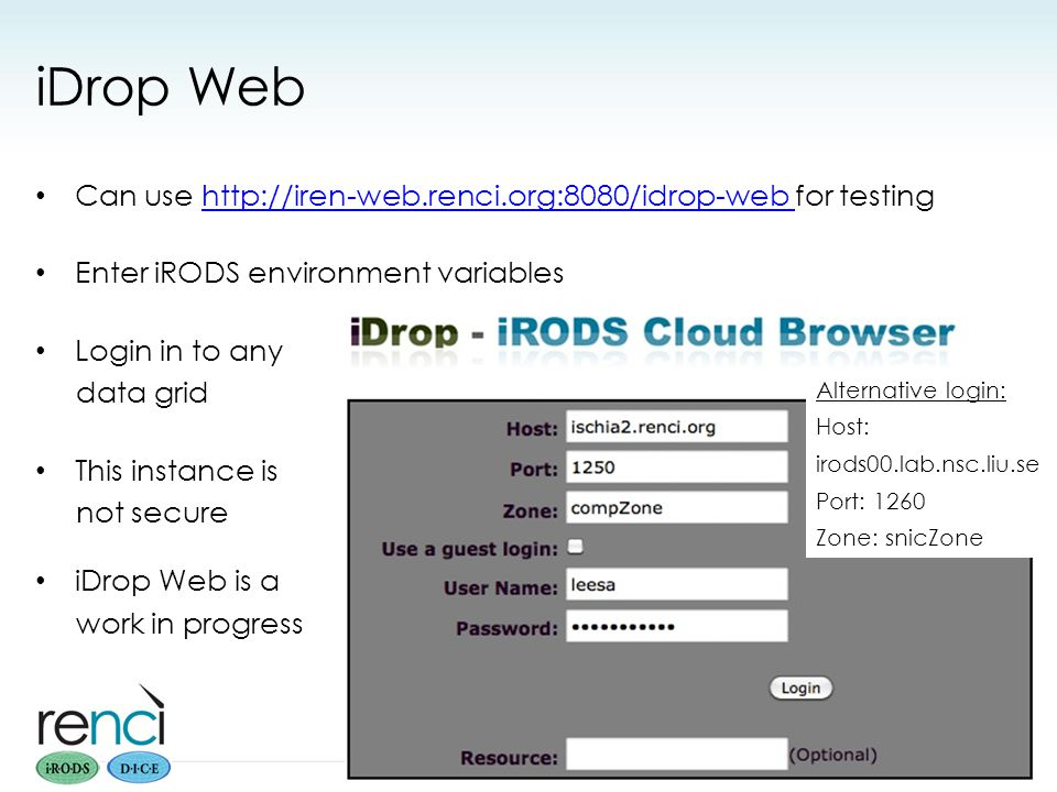 iDrop Web Can use http://iren-web.renci.org:8080/idrop-web for testinghttp://iren-web.renci.org:8080/idrop-web Enter iRODS environment variables Login in to any data grid This instance is not secure iDrop Web is a work in progress PRACE iRODS Workshop Sept 2012 28 Alternative login: Host: irods00.lab.nsc.liu.se Port: 1260 Zone: snicZone