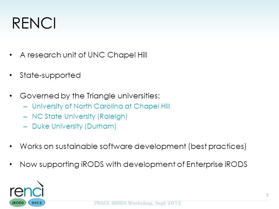 RENCI A research unit of UNC Chapel Hill State-supported Governed by the Triangle universities: – University of North Carolina at Chapel Hill – NC State University (Raleigh) – Duke University (Durham) Works on sustainable software development (best practices) Now supporting iRODS with development of Enterprise iRODS 3 PRACE iRODS Workshop, Sept 2012