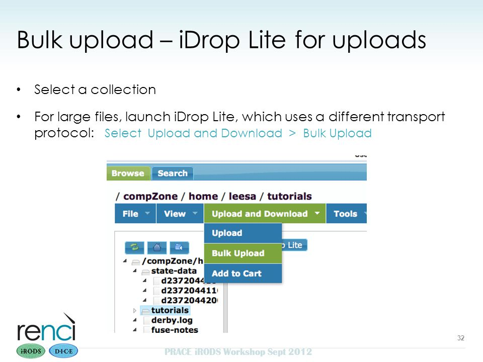 Bulk upload – iDrop Lite for uploads Select a collection For large files, launch iDrop Lite, which uses a different transport protocol: Select Upload and Download > Bulk Upload PRACE iRODS Workshop Sept 2012 32