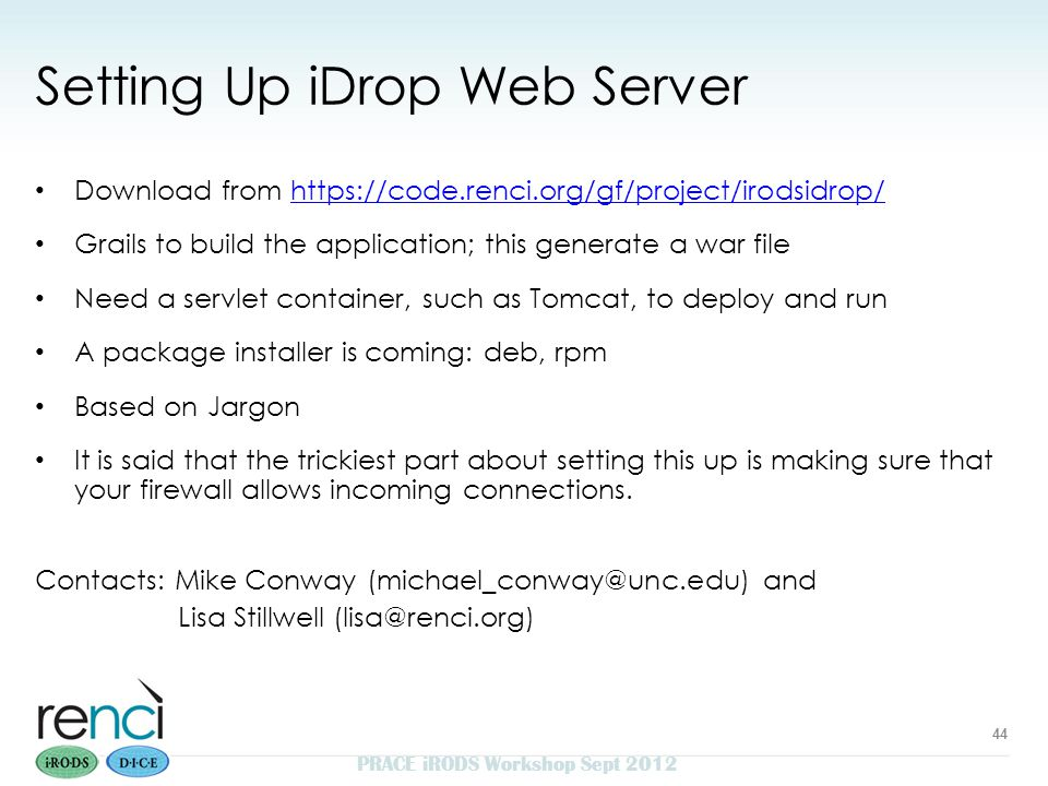 Setting Up iDrop Web Server Download from https://code.renci.org/gf/project/irodsidrop/https://code.renci.org/gf/project/irodsidrop/ Grails to build the application; this generate a war file Need a servlet container, such as Tomcat, to deploy and run A package installer is coming: deb, rpm Based on Jargon It is said that the trickiest part about setting this up is making sure that your firewall allows incoming connections.