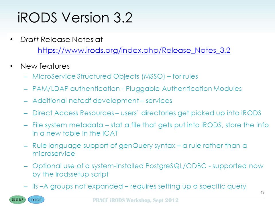 iRODS Version 3.2 Draft Release Notes at https://www.irods.org/index.php/Release_Notes_3.2 New features – MicroService Structured Objects (MSSO) – for rules – PAM/LDAP authentication - Pluggable Authentication Modules – Additional netcdf development – services – Direct Access Resources – users' directories get picked up into iRODS – File system metadata – stat a file that gets put into iRODS, store the info in a new table in the iCAT – Rule language support of genQuery syntax – a rule rather than a microservice – Optional use of a system-installed PostgreSQL/ODBC - supported now by the irodssetup script – ils –A groups not expanded – requires setting up a specific query 49 PRACE iRODS Workshop, Sept 2012