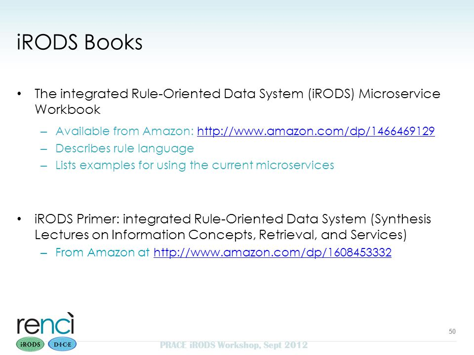 iRODS Books The integrated Rule-Oriented Data System (iRODS) Microservice Workbook – Available from Amazon: http://www.amazon.com/dp/1466469129http://www.amazon.com/dp/1466469129 – Describes rule language – Lists examples for using the current microservices iRODS Primer: integrated Rule-Oriented Data System (Synthesis Lectures on Information Concepts, Retrieval, and Services) – From Amazon at http://www.amazon.com/dp/1608453332http://www.amazon.com/dp/1608453332 50 PRACE iRODS Workshop, Sept 2012