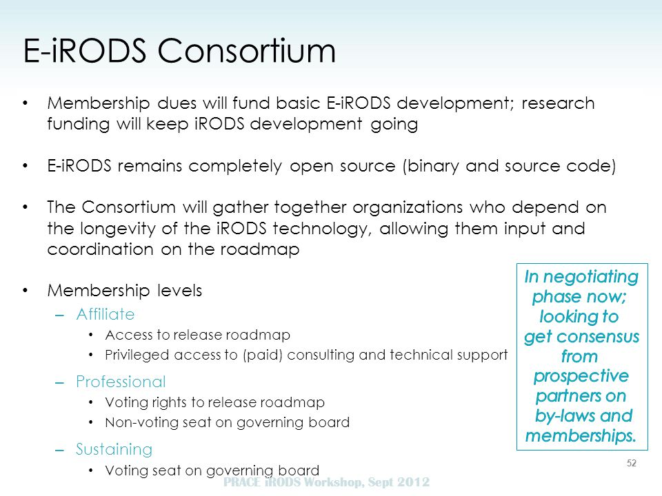 E-iRODS Consortium Membership dues will fund basic E-iRODS development; research funding will keep iRODS development going E-iRODS remains completely open source (binary and source code) The Consortium will gather together organizations who depend on the longevity of the iRODS technology, allowing them input and coordination on the roadmap Membership levels – Affiliate Access to release roadmap Privileged access to (paid) consulting and technical support – Professional Voting rights to release roadmap Non-voting seat on governing board – Sustaining Voting seat on governing board 52 PRACE iRODS Workshop, Sept 2012