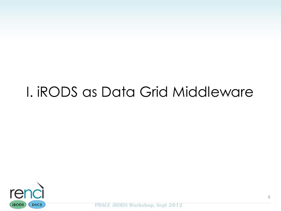 I. iRODS as Data Grid Middleware 6 PRACE iRODS Workshop, Sept 2012