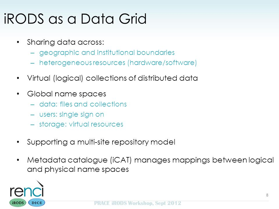 iRODS as a Data Grid Sharing data across: – geographic and institutional boundaries – heterogeneous resources (hardware/software) Virtual (logical) collections of distributed data Global name spaces – data: files and collections – users: single sign on – storage: virtual resources Supporting a multi-site repository model Metadata catalogue (iCAT) manages mappings between logical and physical name spaces 8 PRACE iRODS Workshop, Sept 2012