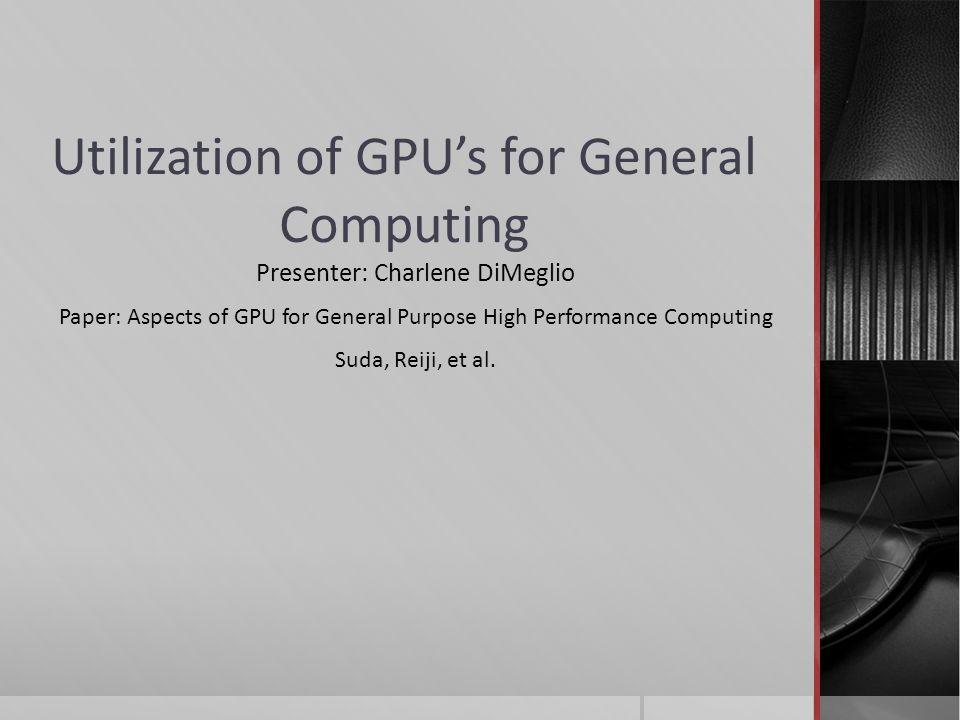 Utilization of GPU's for General Computing Presenter: Charlene DiMeglio Paper: Aspects of GPU for General Purpose High Performance Computing Suda, Reiji, et al.