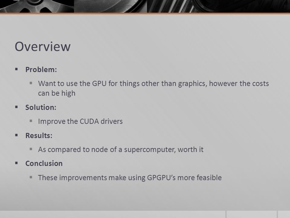 Overview  Problem:  Want to use the GPU for things other than graphics, however the costs can be high  Solution:  Improve the CUDA drivers  Results:  As compared to node of a supercomputer, worth it  Conclusion  These improvements make using GPGPU's more feasible