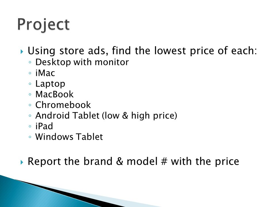  Using store ads, find the lowest price of each: ◦ Desktop with monitor ◦ iMac ◦ Laptop ◦ MacBook ◦ Chromebook ◦ Android Tablet (low & high price) ◦ iPad ◦ Windows Tablet  Report the brand & model # with the price