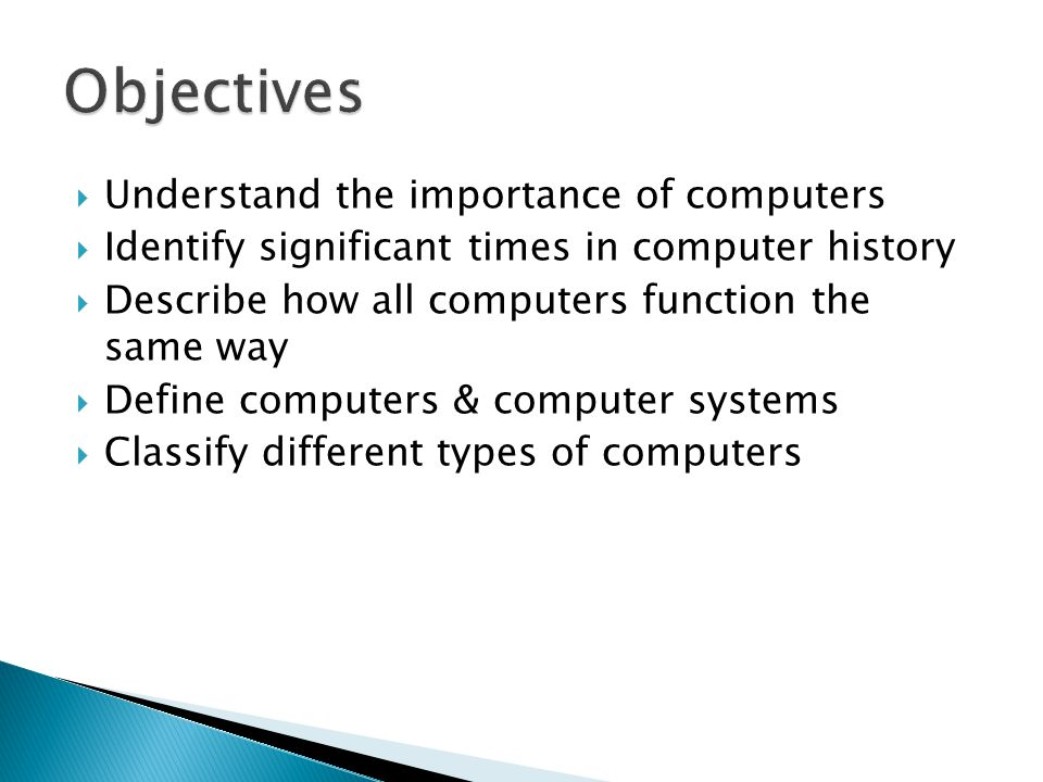  Understand the importance of computers  Identify significant times in computer history  Describe how all computers function the same way  Define computers & computer systems  Classify different types of computers