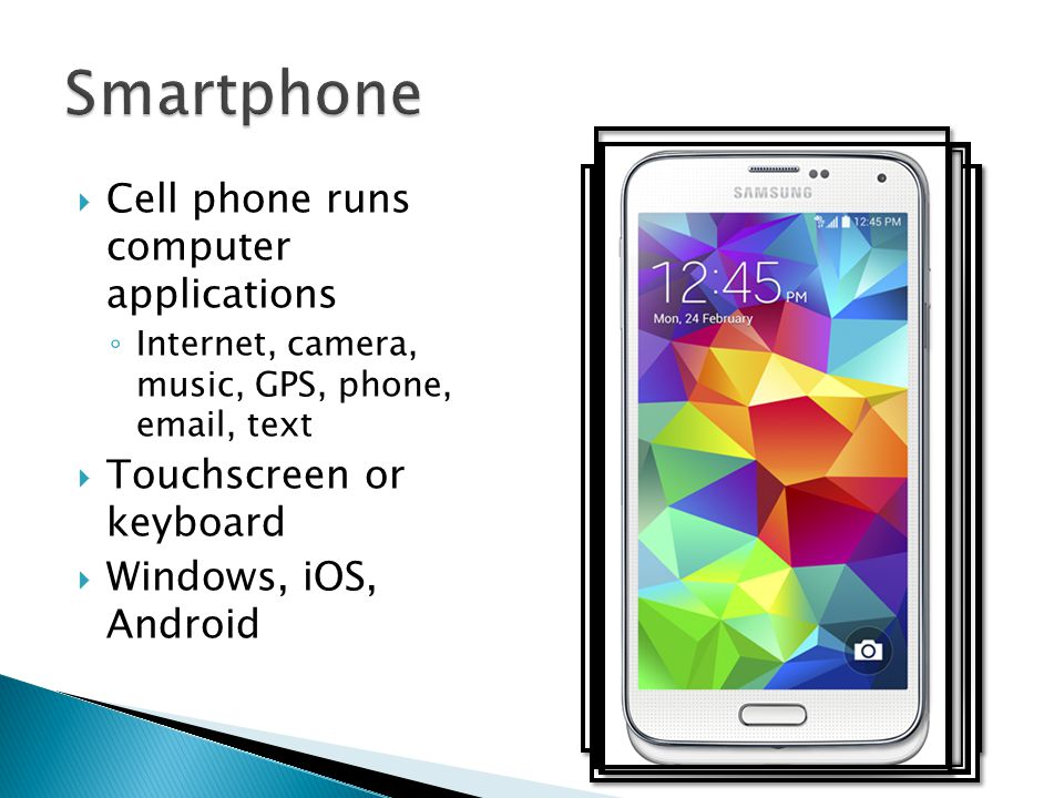  Cell phone runs computer applications ◦ Internet, camera, music, GPS, phone, email, text  Touchscreen or keyboard  Windows, iOS, Android