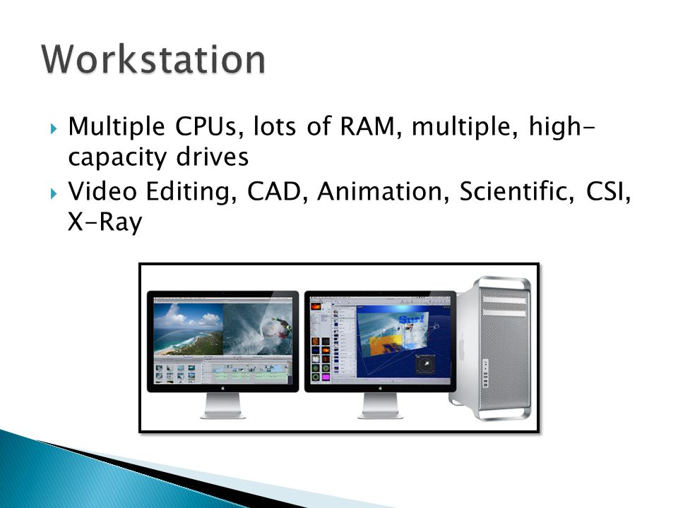  Multiple CPUs, lots of RAM, multiple, high- capacity drives  Video Editing, CAD, Animation, Scientific, CSI, X-Ray