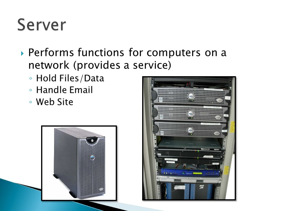  Performs functions for computers on a network (provides a service) ◦ Hold Files/Data ◦ Handle Email ◦ Web Site