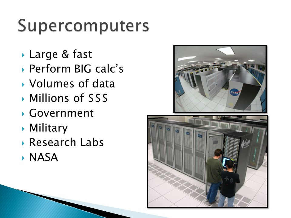 Large & fast  Perform BIG calc's  Volumes of data  Millions of $$$  Government  Military  Research Labs  NASA