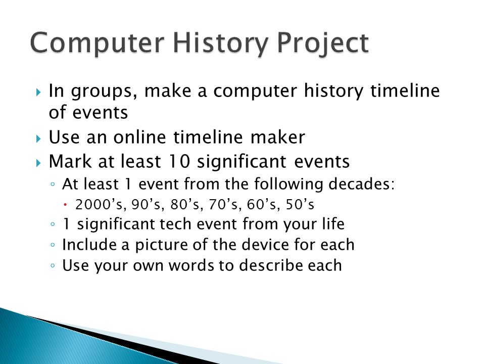  In groups, make a computer history timeline of events  Use an online timeline maker  Mark at least 10 significant events ◦ At least 1 event from the following decades:  2000's, 90's, 80's, 70's, 60's, 50's ◦ 1 significant tech event from your life ◦ Include a picture of the device for each ◦ Use your own words to describe each
