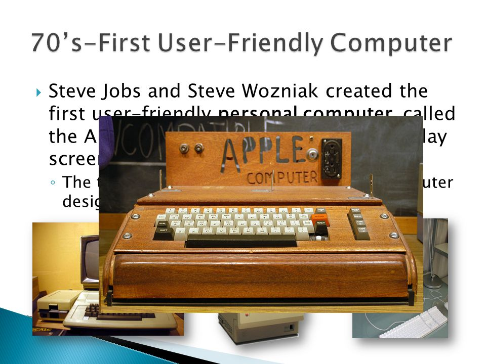  Steve Jobs and Steve Wozniak created the first user-friendly personal computer, called the Apple, with a built-in keyboard, display screen, and storage unit.