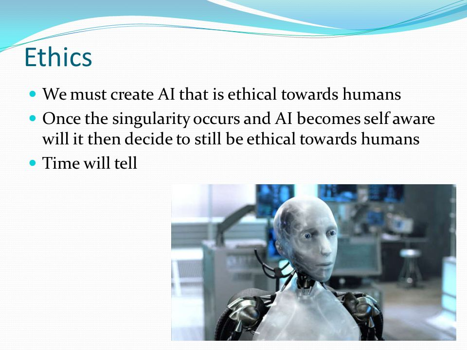 Ethics We must create AI that is ethical towards humans Once the singularity occurs and AI becomes self aware will it then decide to still be ethical towards humans Time will tell