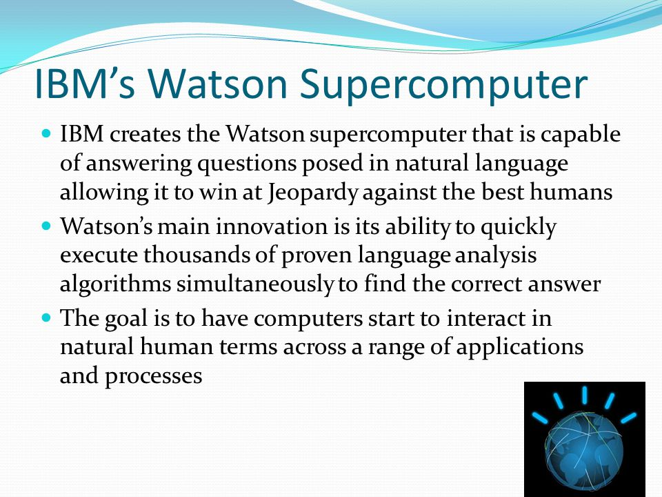 IBM's Watson Supercomputer IBM creates the Watson supercomputer that is capable of answering questions posed in natural language allowing it to win at Jeopardy against the best humans Watson's main innovation is its ability to quickly execute thousands of proven language analysis algorithms simultaneously to find the correct answer The goal is to have computers start to interact in natural human terms across a range of applications and processes