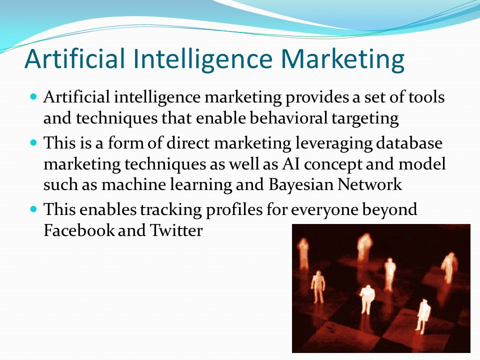 Artificial Intelligence Marketing Artificial intelligence marketing provides a set of tools and techniques that enable behavioral targeting This is a form of direct marketing leveraging database marketing techniques as well as AI concept and model such as machine learning and Bayesian Network This enables tracking profiles for everyone beyond Facebook and Twitter