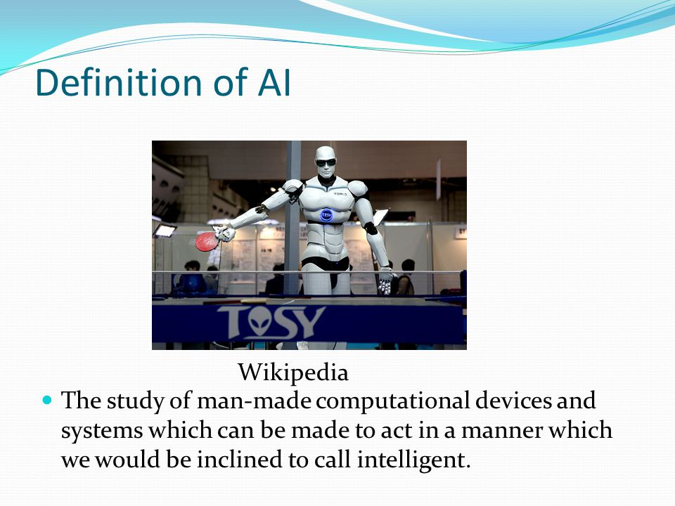 Definition of AI The study of man-made computational devices and systems which can be made to act in a manner which we would be inclined to call intelligent.