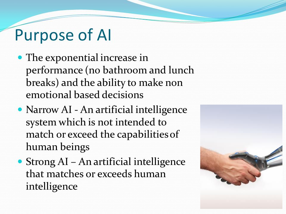 Purpose of AI The exponential increase in performance (no bathroom and lunch breaks) and the ability to make non emotional based decisions Narrow AI - An artificial intelligence system which is not intended to match or exceed the capabilities of human beings Strong AI – An artificial intelligence that matches or exceeds human intelligence