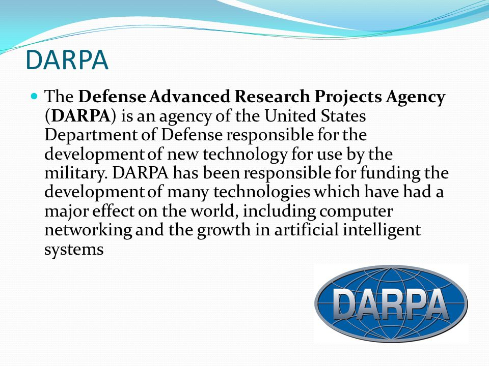 DARPA The Defense Advanced Research Projects Agency (DARPA) is an agency of the United States Department of Defense responsible for the development of new technology for use by the military.