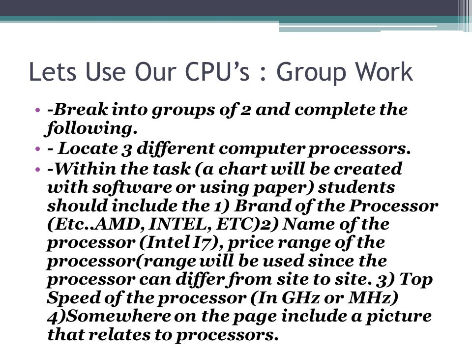 Lets Use Our CPU's : Group Work -Break into groups of 2 and complete the following.