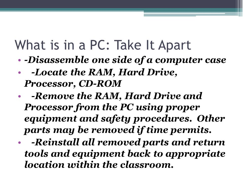 What is in a PC: Take It Apart -Disassemble one side of a computer case -Locate the RAM, Hard Drive, Processor, CD-ROM -Remove the RAM, Hard Drive and Processor from the PC using proper equipment and safety procedures.