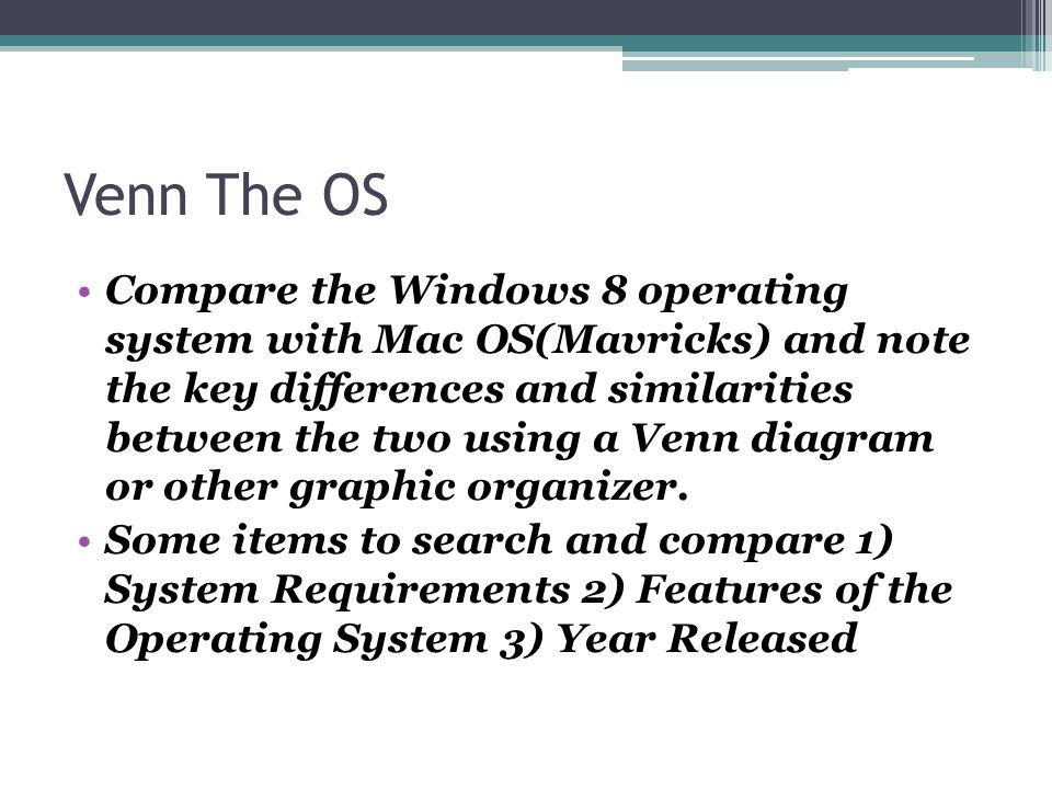 Venn The OS Compare the Windows 8 operating system with Mac OS(Mavricks) and note the key differences and similarities between the two using a Venn diagram or other graphic organizer.