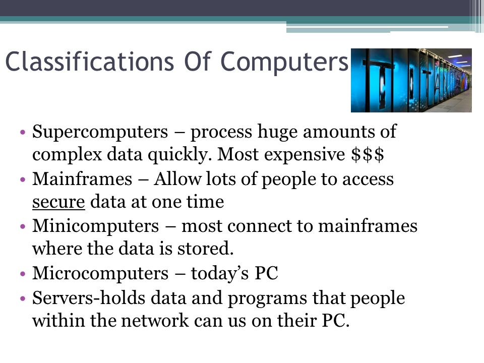 Classifications Of Computers Supercomputers – process huge amounts of complex data quickly.