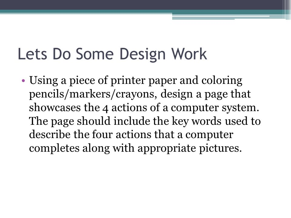 Lets Do Some Design Work Using a piece of printer paper and coloring pencils/markers/crayons, design a page that showcases the 4 actions of a computer system.