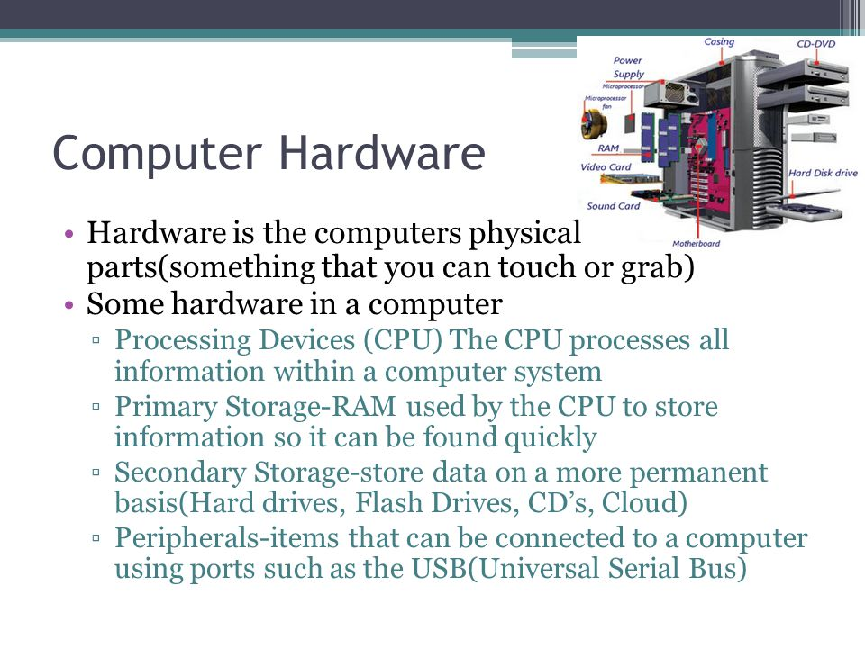 Computer Hardware Hardware is the computers physical parts(something that you can touch or grab) Some hardware in a computer ▫Processing Devices (CPU) The CPU processes all information within a computer system ▫Primary Storage-RAM used by the CPU to store information so it can be found quickly ▫Secondary Storage-store data on a more permanent basis(Hard drives, Flash Drives, CD's, Cloud) ▫Peripherals-items that can be connected to a computer using ports such as the USB(Universal Serial Bus)