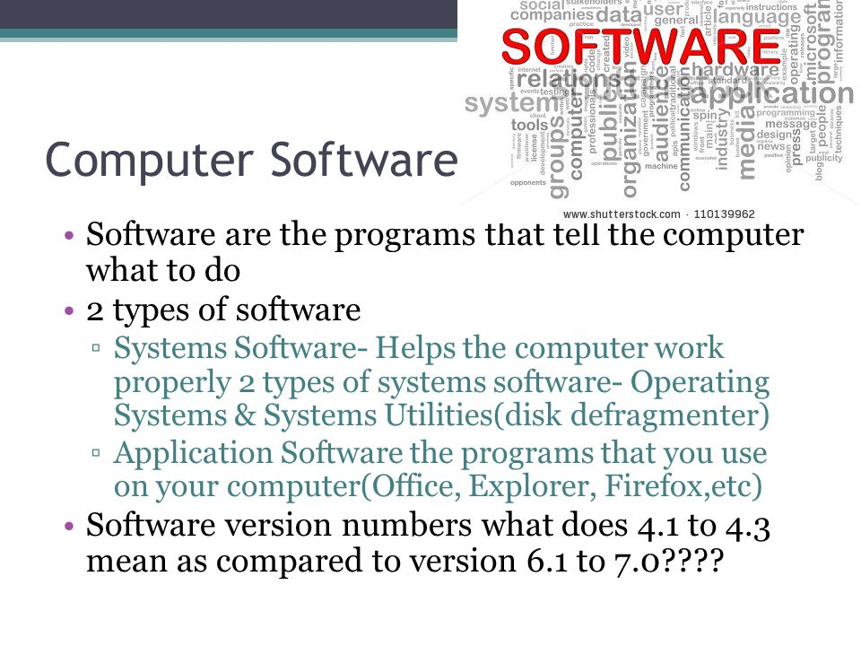 Computer Software Software are the programs that tell the computer what to do 2 types of software ▫Systems Software- Helps the computer work properly 2 types of systems software- Operating Systems & Systems Utilities(disk defragmenter) ▫Application Software the programs that you use on your computer(Office, Explorer, Firefox,etc) Software version numbers what does 4.1 to 4.3 mean as compared to version 6.1 to 7.0????