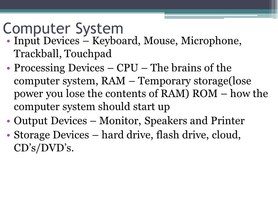 Computer System Input Devices – Keyboard, Mouse, Microphone, Trackball, Touchpad Processing Devices – CPU – The brains of the computer system, RAM – Temporary storage(lose power you lose the contents of RAM) ROM – how the computer system should start up Output Devices – Monitor, Speakers and Printer Storage Devices – hard drive, flash drive, cloud, CD's/DVD's.