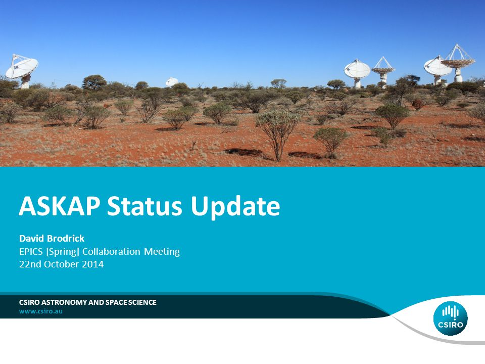 ASKAP Status Update CSIRO ASTRONOMY AND SPACE SCIENCE David Brodrick EPICS [Spring] Collaboration Meeting 22nd October 2014