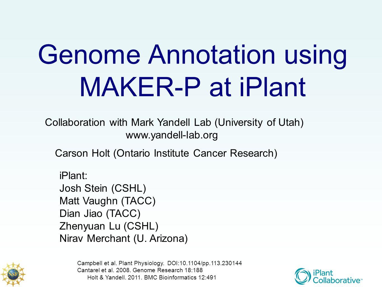 Genome Annotation using MAKER-P at iPlant Collaboration with Mark Yandell Lab (University of Utah) www.yandell-lab.org iPlant: Josh Stein (CSHL) Matt Vaughn (TACC) Dian Jiao (TACC) Zhenyuan Lu (CSHL) Nirav Merchant (U.