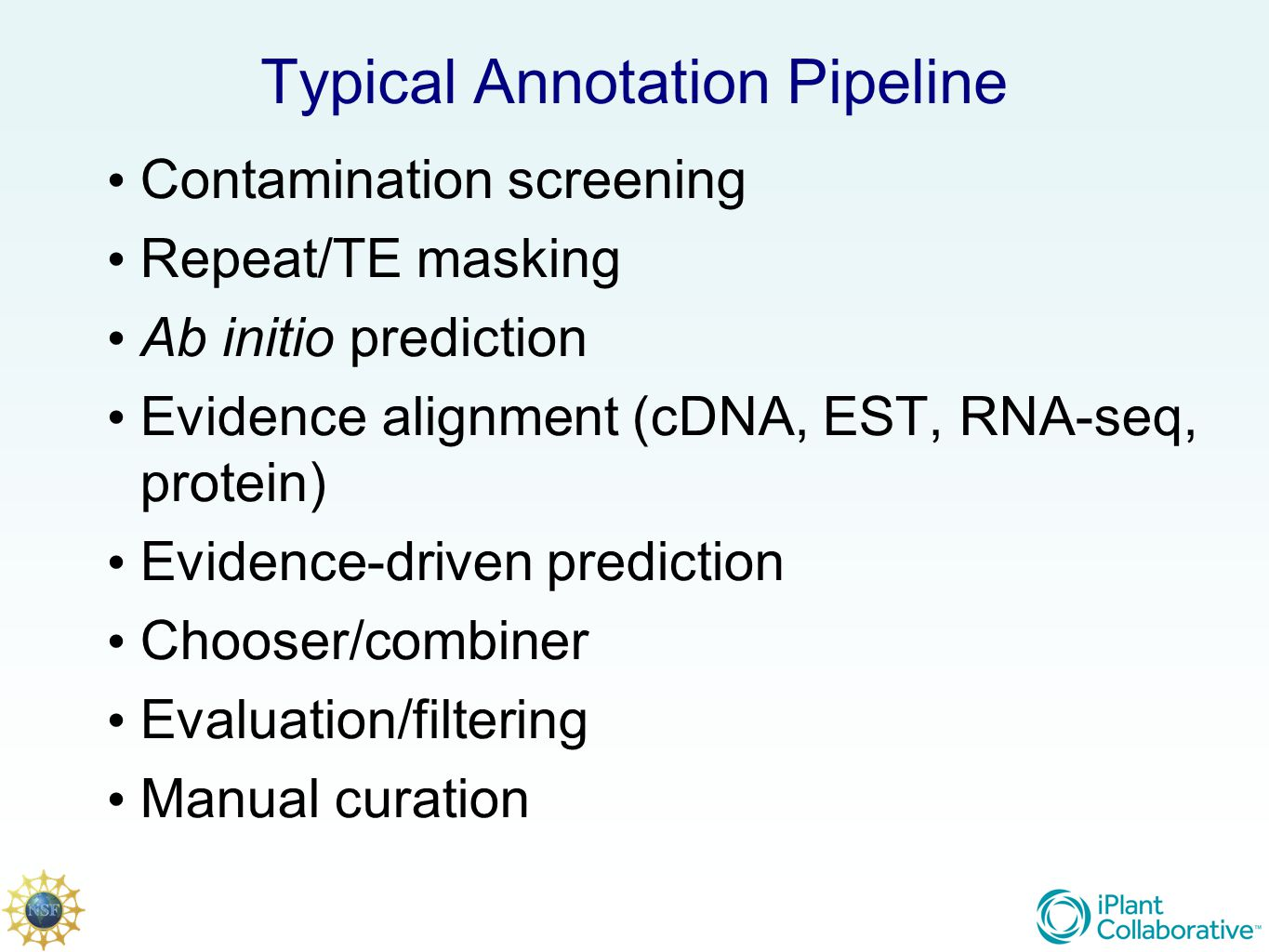 Typical Annotation Pipeline Contamination screening Repeat/TE masking Ab initio prediction Evidence alignment (cDNA, EST, RNA-seq, protein) Evidence-driven prediction Chooser/combiner Evaluation/filtering Manual curation