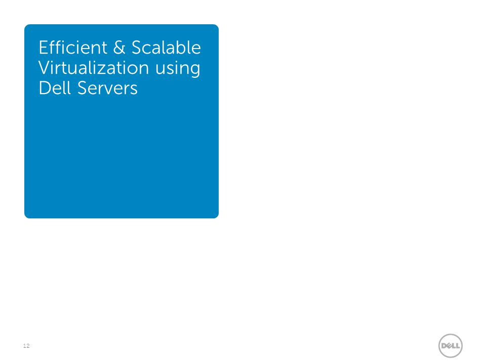 12 Efficient & Scalable Virtualization using Dell Servers