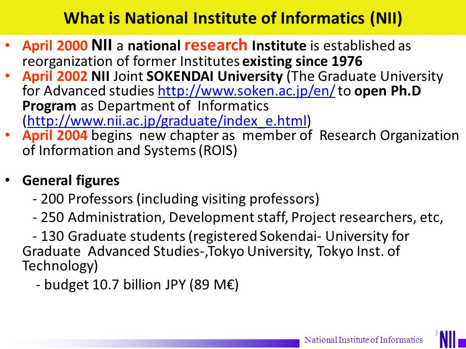 NII missions and characteristics RESEARCH ( R esearch Organization for I nformation S ystems ROIS) The only one academic research Institute for informatics or IT in Japan Comprehensive research from basic to applied from natural sciences to humanities and social sciences Interdisciplinary approach Partnership with private sector and public sector, national and international EDUCATION Education Ph.