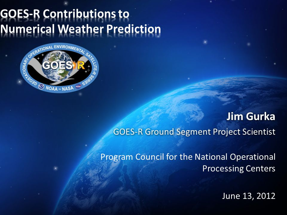 Jim Gurka GOES-R Ground Segment Project Scientist Program Council for the National Operational Processing Centers June 13, 2012