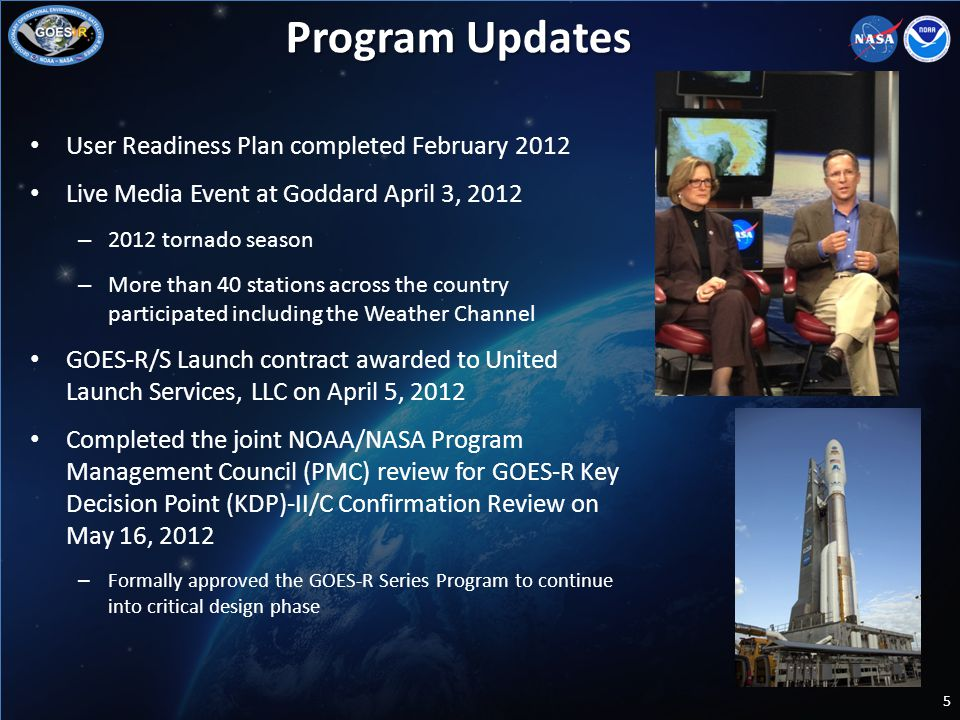 User Readiness Plan completed February 2012 Live Media Event at Goddard April 3, 2012 – 2012 tornado season – More than 40 stations across the country participated including the Weather Channel GOES-R/S Launch contract awarded to United Launch Services, LLC on April 5, 2012 Completed the joint NOAA/NASA Program Management Council (PMC) review for GOES-R Key Decision Point (KDP)-II/C Confirmation Review on May 16, 2012 – Formally approved the GOES-R Series Program to continue into critical design phase 5 Program Updates