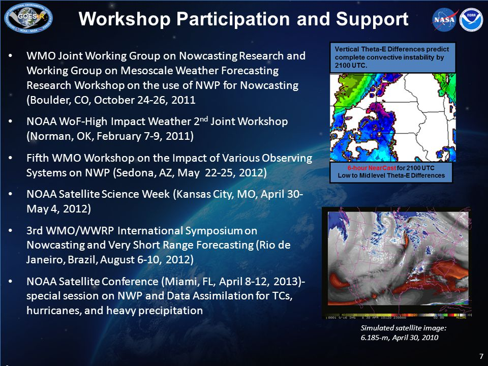 WMO Joint Working Group on Nowcasting Research and Working Group on Mesoscale Weather Forecasting Research Workshop on the use of NWP for Nowcasting (Boulder, CO, October 24-26, 2011 NOAA WoF-High Impact Weather 2 nd Joint Workshop (Norman, OK, February 7-9, 2011) Fifth WMO Workshop on the Impact of Various Observing Systems on NWP (Sedona, AZ, May 22-25, 2012) NOAA Satellite Science Week (Kansas City, MO, April 30- May 4, 2012) 3rd WMO/WWRP International Symposium on Nowcasting and Very Short Range Forecasting (Rio de Janeiro, Brazil, August 6-10, 2012) NOAA Satellite Conference (Miami, FL, April 8-12, 2013)- special session on NWP and Data Assimilation for TCs, hurricanes, and heavy precipitation 7 Workshop Participation and Support Insert graphic Simulated satellite image: 6.185-m, April 30, 2010