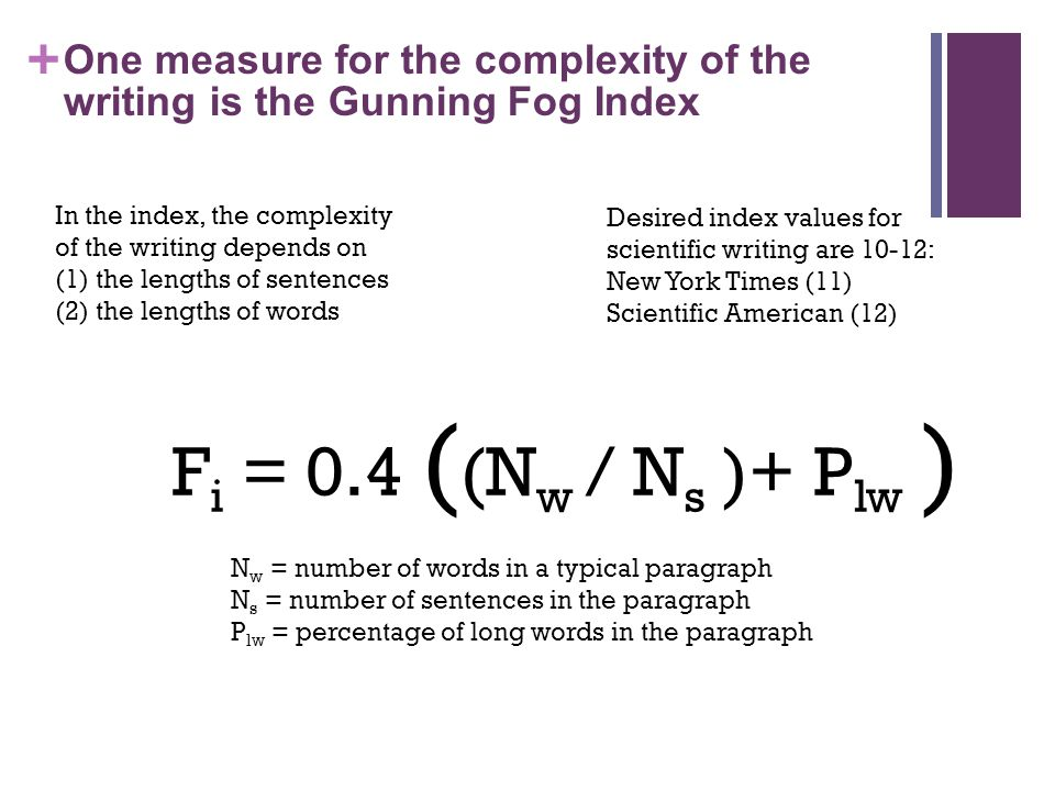 + One measure for the complexity of the writing is the Gunning Fog Index In the index, the complexity of the writing depends on (1) the lengths of sentences (2) the lengths of words Desired index values for scientific writing are 10-12: New York Times (11) Scientific American (12) F i = 0.4 ( (N w / N s )+ P lw ) N w = number of words in a typical paragraph N s = number of sentences in the paragraph P lw = percentage of long words in the paragraph