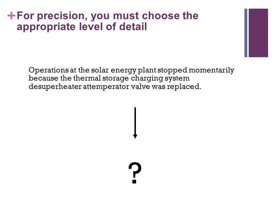 + For precision, you must choose the appropriate level of detail Operations at the solar energy plant stopped momentarily because the thermal storage charging system desuperheater attemperator valve was replaced.