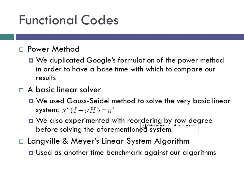Functional Codes  Power Method  We duplicated Google's formulation of the power method in order to have a base time with which to compare our results  A basic linear solver  We used Gauss-Seidel method to solve the very basic linear system:  We also experimented with reordering by row degree before solving the aforementioned system.