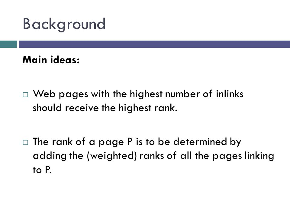 Background Main ideas:  Web pages with the highest number of inlinks should receive the highest rank.