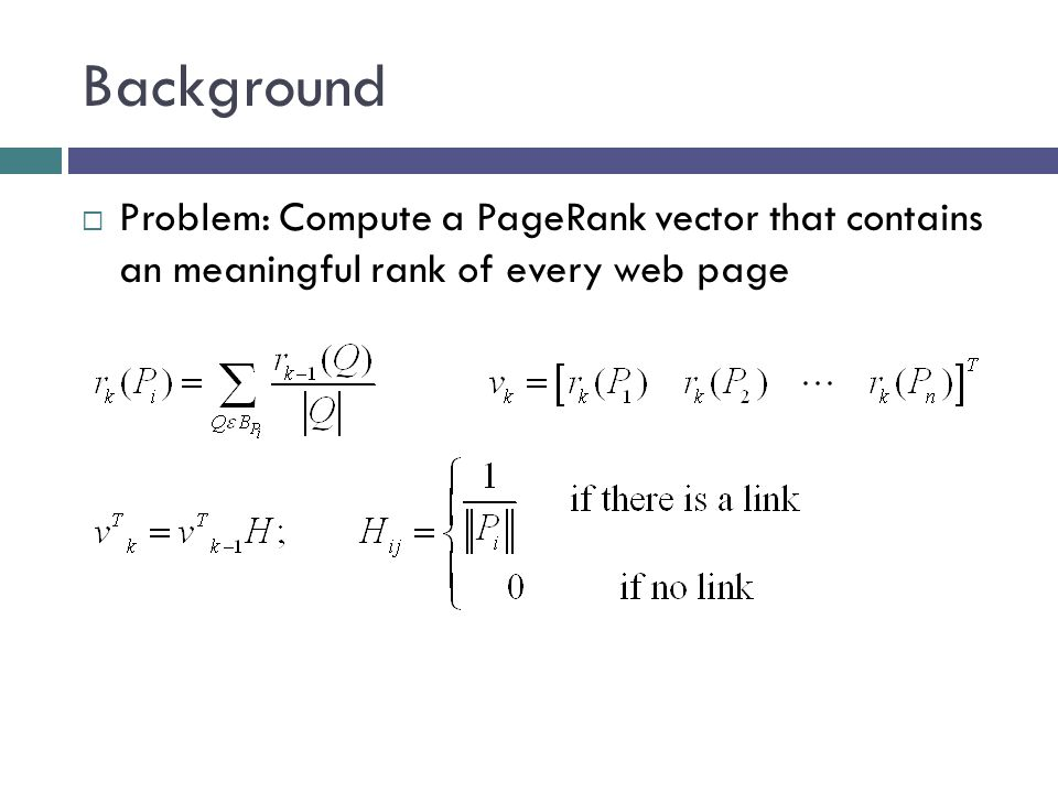 Power Method  The PageRank vector is the dominant eigenvector of the matrix H…after modification  Google currently uses the Power Method to compute this eigenvector.