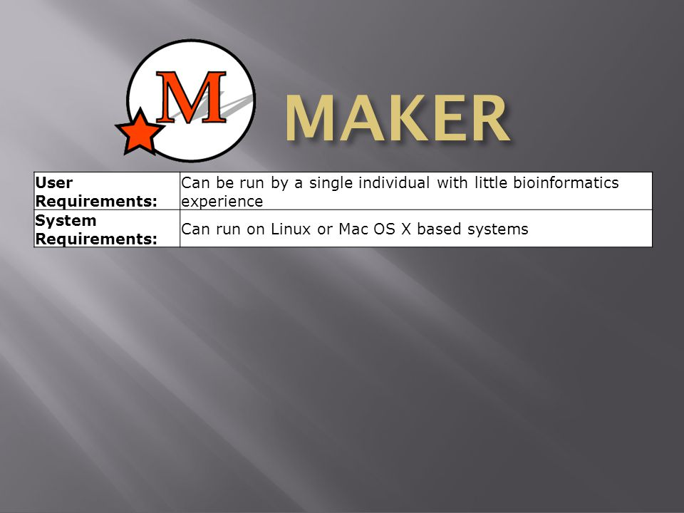 MAKER User Requirements: Can be run by a single individual with little bioinformatics experience System Requirements: Can run on Linux or Mac OS X based systems